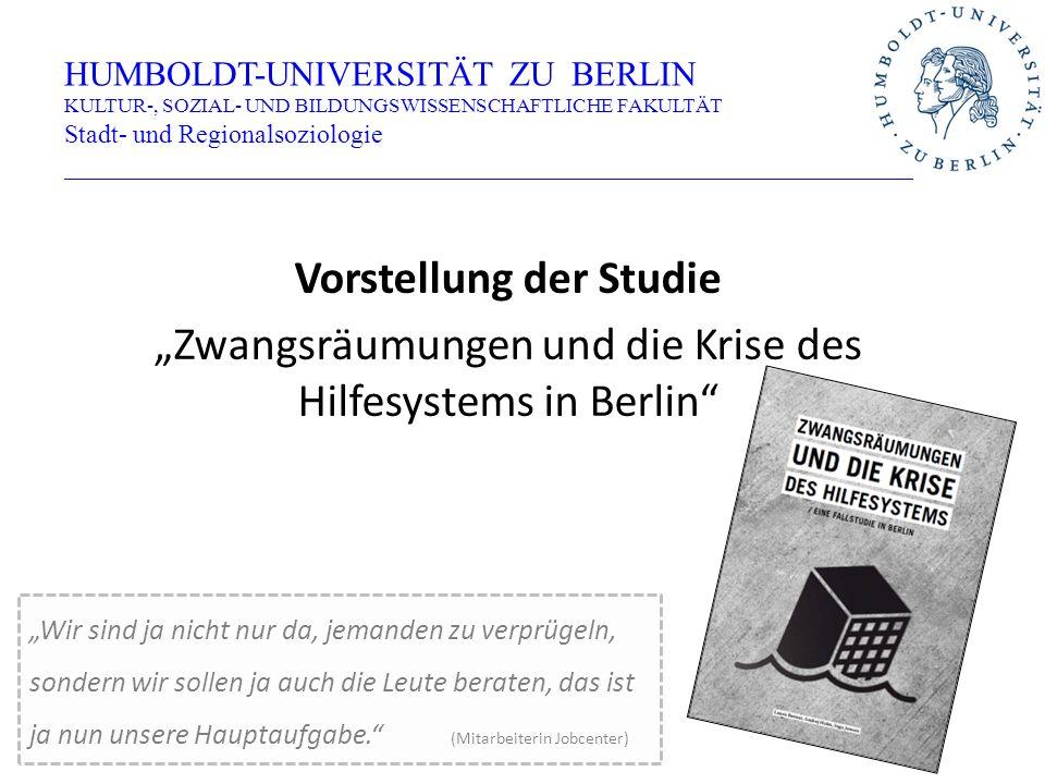 """Vorstellung der Studie """"Zwangsräumungen und die Krise des Hilfesystems in Berlin HUMBOLDT-UNIVERSITÄT ZU BERLIN KULTUR-, SOZIAL- UND BILDUNGSWISSENSCHAFTLICHE FAKULTÄT Stadt- und Regionalsoziologie _________________________________________________________________ """"Wir sind ja nicht nur da, jemanden zu verprügeln, sondern wir sollen ja auch die Leute beraten, das ist ja nun unsere Hauptaufgabe. (Mitarbeiterin Jobcenter)"""