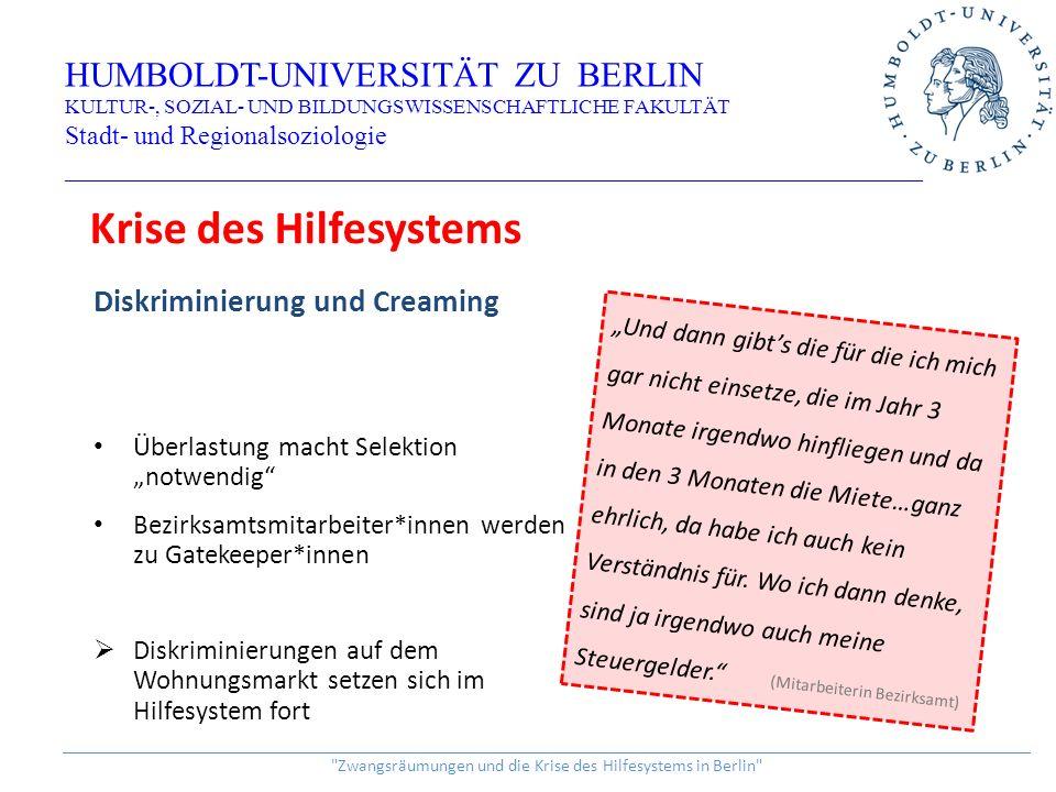 """Diskriminierung und Creaming Überlastung macht Selektion """"notwendig Bezirksamtsmitarbeiter*innen werden zu Gatekeeper*innen  Diskriminierungen auf dem Wohnungsmarkt setzen sich im Hilfesystem fort HUMBOLDT-UNIVERSITÄT ZU BERLIN KULTUR-, SOZIAL- UND BILDUNGSWISSENSCHAFTLICHE FAKULTÄT Stadt- und Regionalsoziologie _________________________________________________________________ ______________________________________________________________________________________________________________ Zwangsräumungen und die Krise des Hilfesystems in Berlin Krise des Hilfesystems """"Und dann gibt's die für die ich mich gar nicht einsetze, die im Jahr 3 Monate irgendwo hinfliegen und da in den 3 Monaten die Miete…ganz ehrlich, da habe ich auch kein Verständnis für."""