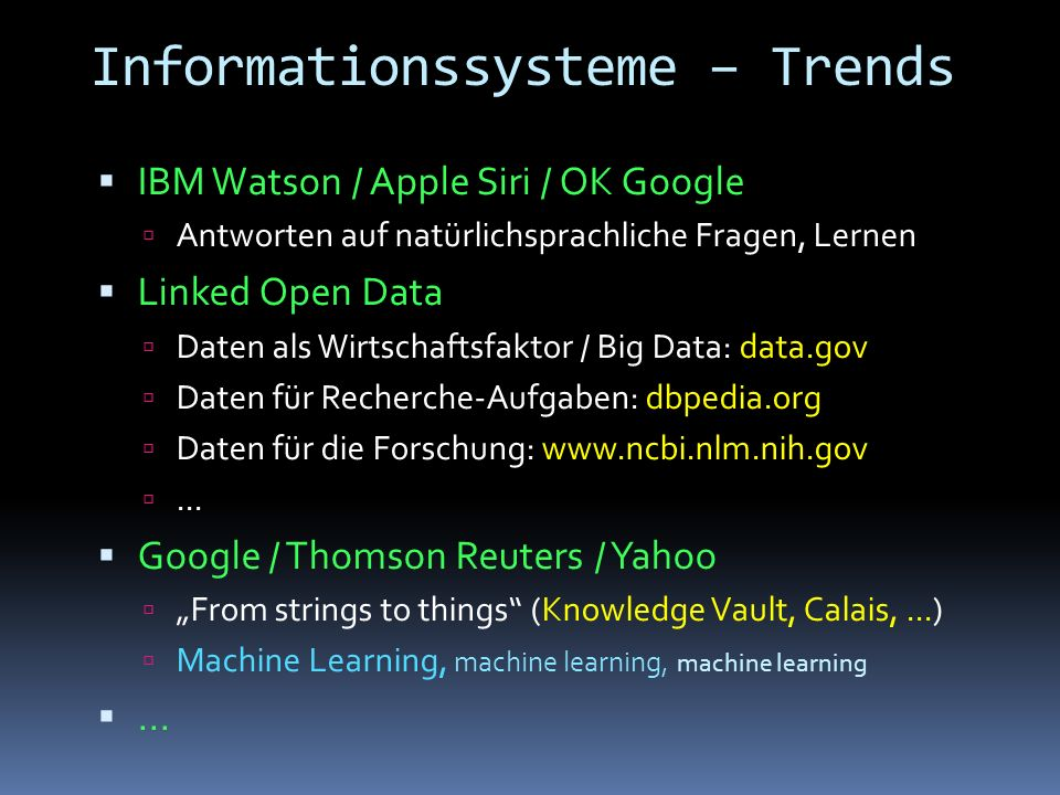 Informationssysteme – Trends  IBM Watson / Apple Siri / OK Google  Antworten auf natürlichsprachliche Fragen, Lernen  Linked Open Data  Daten als Wirtschaftsfaktor / Big Data: data.gov  Daten für Recherche-Aufgaben: dbpedia.org  Daten für die Forschung: www.ncbi.nlm.nih.gov ...