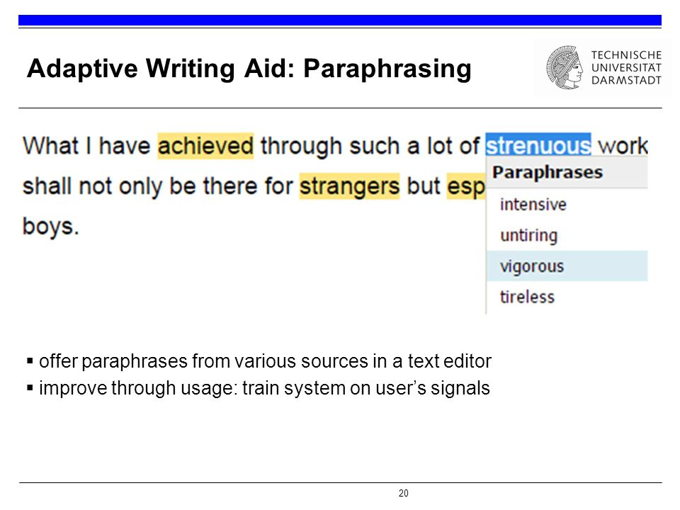 20 Adaptive Writing Aid: Paraphrasing  offer paraphrases from various sources in a text editor  improve through usage: train system on user's signals