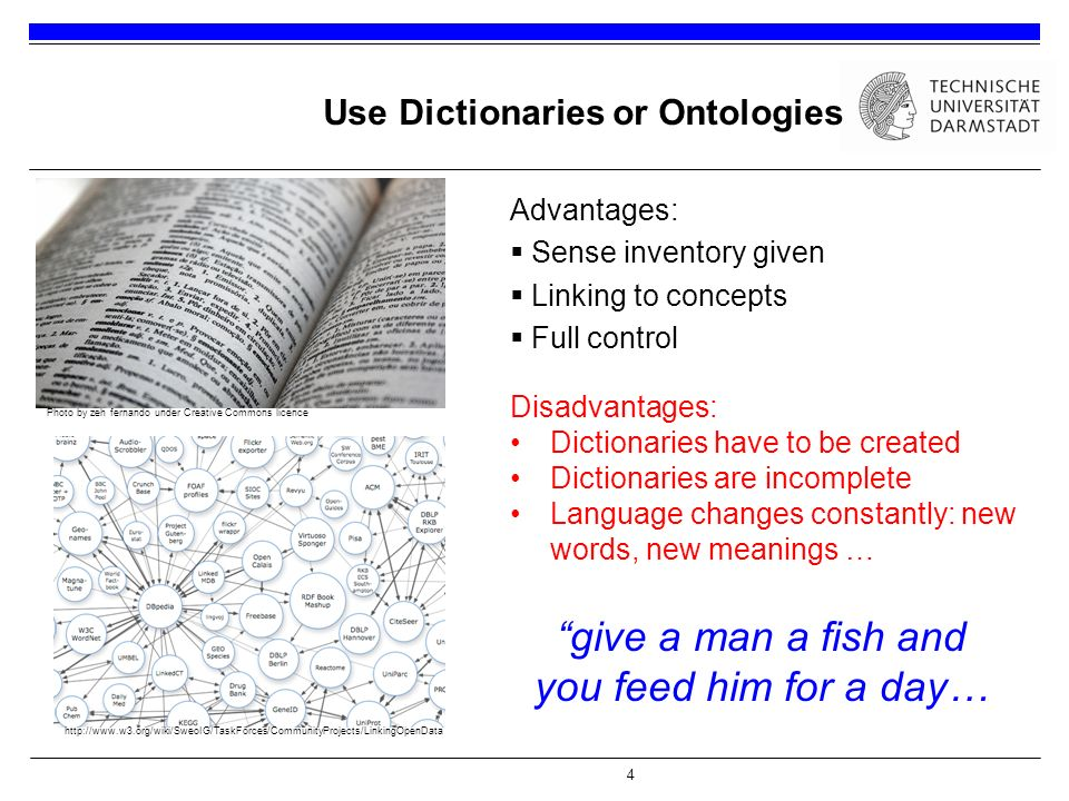 4 Why Not Only To Use Dictionaries or Ontologies Advantages:  Sense inventory given  Linking to concepts  Full control Photo by zeh fernando under Creative Commons licence give a man a fish and you feed him for a day… Disadvantages: Dictionaries have to be created Dictionaries are incomplete Language changes constantly: new words, new meanings … http://www.w3.org/wiki/SweoIG/TaskForces/CommunityProjects/LinkingOpenData