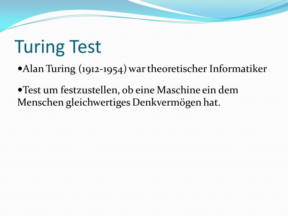 Turing Test Alan Turing (1912-1954) war theoretischer Informatiker Test um festzustellen, ob eine Maschine ein dem Menschen gleichwertiges Denkvermögen hat.