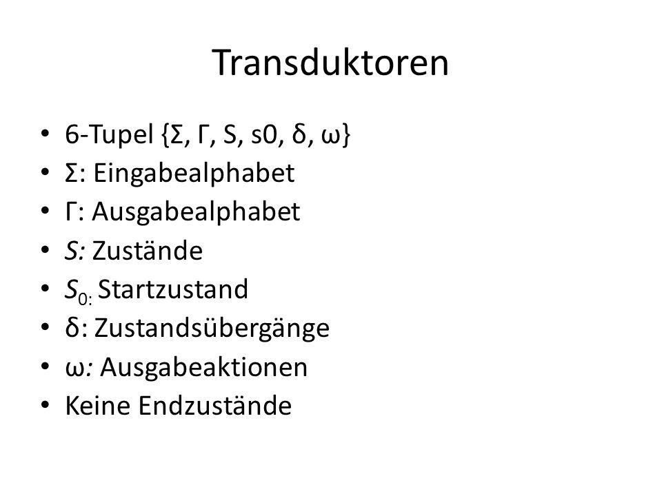 Transduktoren 6-Tupel {Σ, Γ, S, s0, δ, ω} Σ: Eingabealphabet Γ: Ausgabealphabet S: Zustände S 0: Startzustand δ: Zustandsübergänge ω: Ausgabeaktionen Keine Endzustände