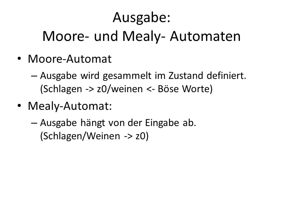 Ausgabe: Moore- und Mealy- Automaten Moore-Automat – Ausgabe wird gesammelt im Zustand definiert. (Schlagen -> z0/weinen <- Böse Worte) Mealy-Automat: