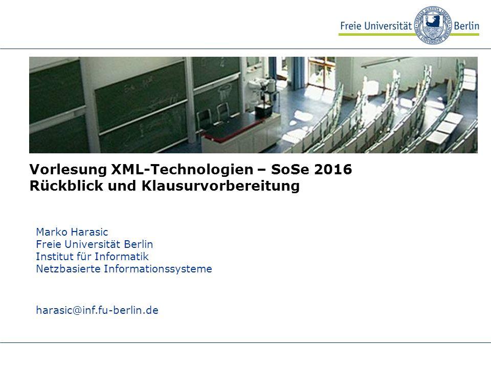 Vorlesung XML-Technologien – SoSe 2016 Rückblick und Klausurvorbereitung Marko Harasic Freie Universität Berlin Institut für Informatik Netzbasierte Informationssysteme harasic@inf.fu-berlin.de