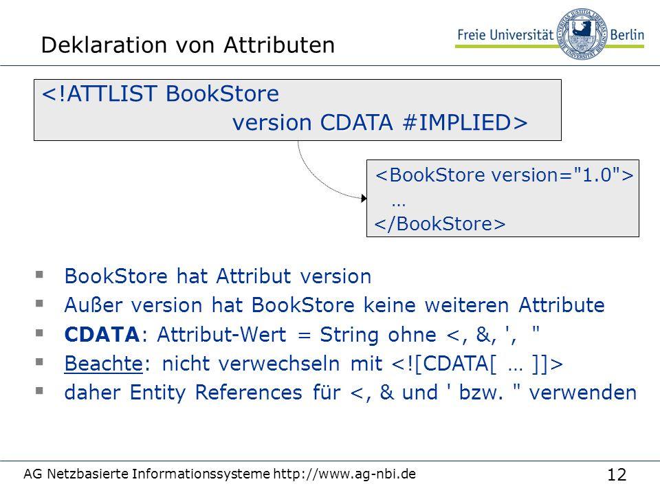 12 Deklaration von Attributen AG Netzbasierte Informationssysteme http://www.ag-nbi.de <!ATTLIST BookStore CDATA version CDATA #IMPLIED>  BookStore hat Attribut version  Außer version hat BookStore keine weiteren Attribute  CDATA: Attribut-Wert = String ohne <, &, ,  Beachte: nicht verwechseln mit  daher Entity References für <, & und bzw.