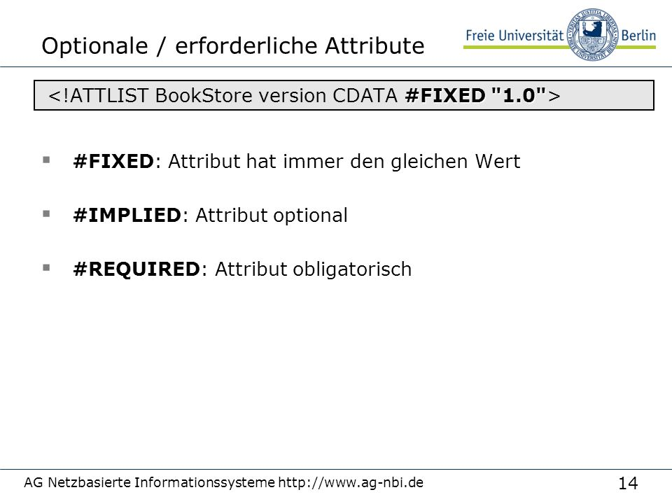 14 Optionale / erforderliche Attribute  #FIXED: Attribut hat immer den gleichen Wert  #IMPLIED: Attribut optional  #REQUIRED: Attribut obligatorisch AG Netzbasierte Informationssysteme http://www.ag-nbi.de #FIXED 1.0