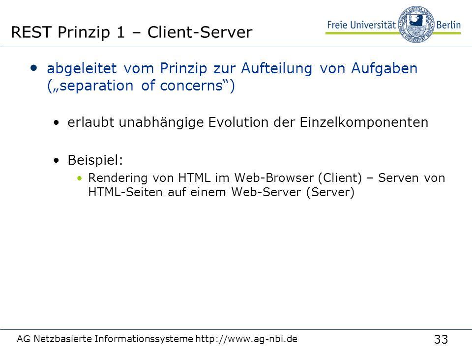 """33 abgeleitet vom Prinzip zur Aufteilung von Aufgaben (""""separation of concerns ) erlaubt unabhängige Evolution der Einzelkomponenten Beispiel: Rendering von HTML im Web-Browser (Client) – Serven von HTML-Seiten auf einem Web-Server (Server) AG Netzbasierte Informationssysteme http://www.ag-nbi.de REST Prinzip 1 – Client-Server"""