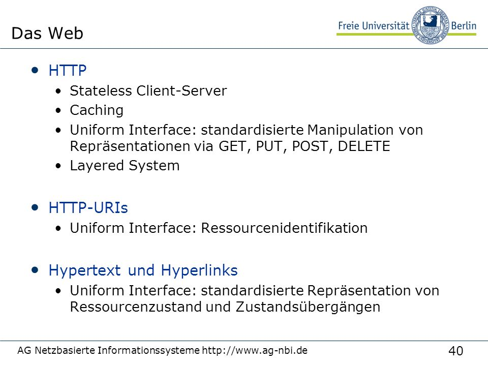 40 HTTP Stateless Client-Server Caching Uniform Interface: standardisierte Manipulation von Repräsentationen via GET, PUT, POST, DELETE Layered System HTTP-URIs Uniform Interface: Ressourcenidentifikation Hypertext und Hyperlinks Uniform Interface: standardisierte Repräsentation von Ressourcenzustand und Zustandsübergängen AG Netzbasierte Informationssysteme http://www.ag-nbi.de Das Web