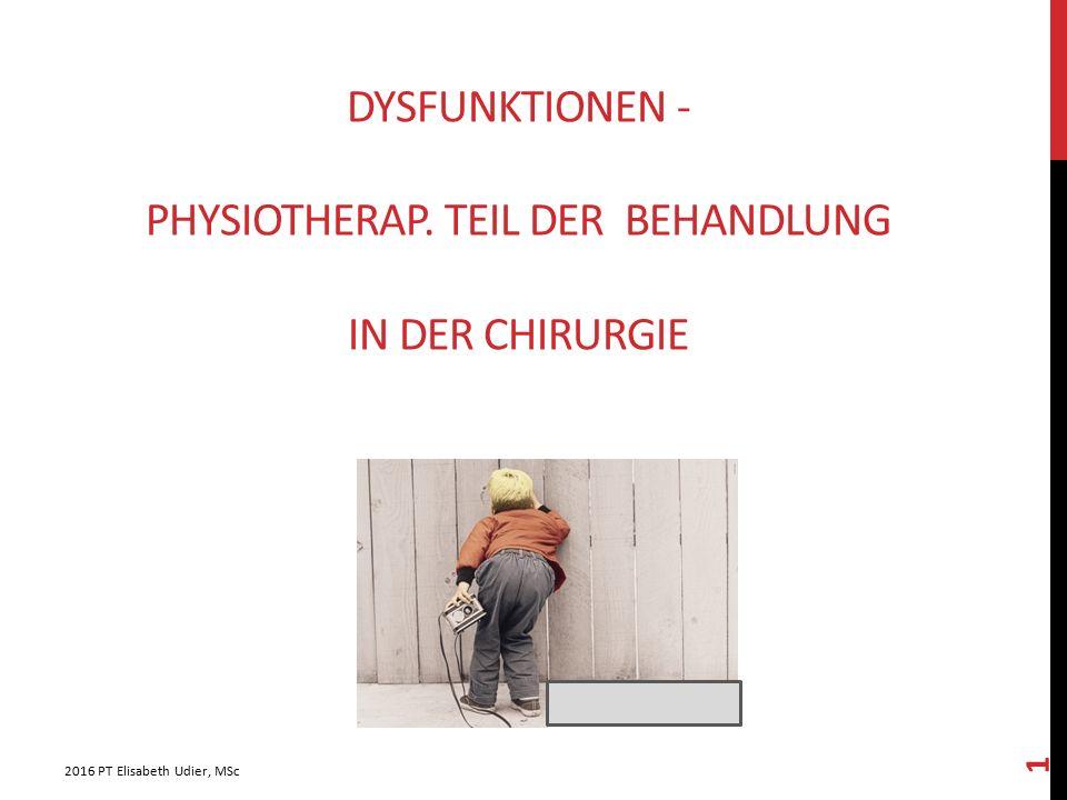 DYSFUNKTIONEN - PHYSIOTHERAP. TEIL DER BEHANDLUNG IN DER CHIRURGIE 2016 PT Elisabeth Udier, MSc 1