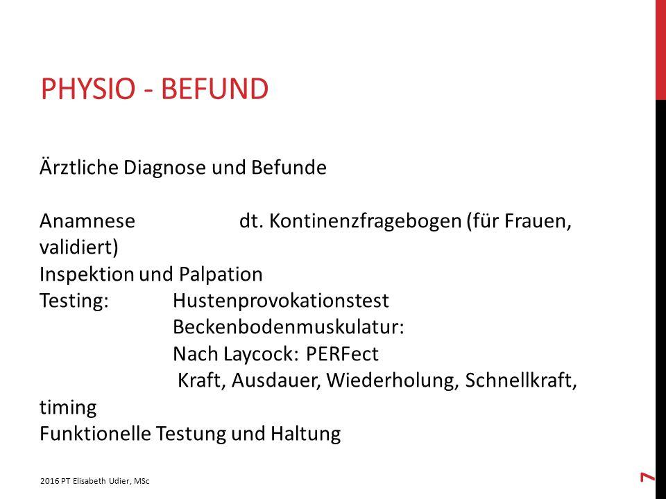 PHYSIO - BEFUND 2016 PT Elisabeth Udier, MSc 7 Ärztliche Diagnose und Befunde Anamnesedt. Kontinenzfragebogen (für Frauen, validiert) Inspektion und P