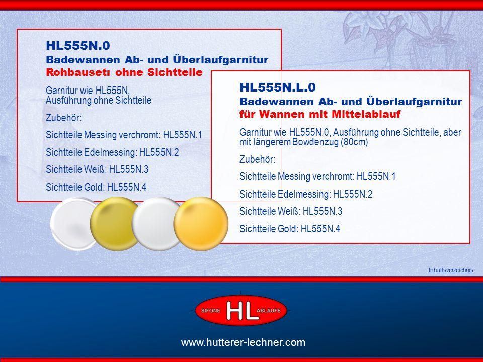 www.hutterer-lechner.com HL555N.0 Badewannen Ab- und Überlaufgarnitur Rohbauset: ohne Sichtteile Garnitur wie HL555N, Ausführung ohne Sichtteile Zubehör: Sichtteile Messing verchromt: HL555N.1 Sichtteile Edelmessing: HL555N.2 Sichtteile Weiß: HL555N.3 Sichtteile Gold: HL555N.4 Inhaltsverzeichnis HL555N.L.0 Badewannen Ab- und Überlaufgarnitur für Wannen mit Mittelablauf Garnitur wie HL555N.0, Ausführung ohne Sichtteile, aber mit längerem Bowdenzug (80cm) Zubehör: Sichtteile Messing verchromt: HL555N.1 Sichtteile Edelmessing: HL555N.2 Sichtteile Weiß: HL555N.3 Sichtteile Gold: HL555N.4