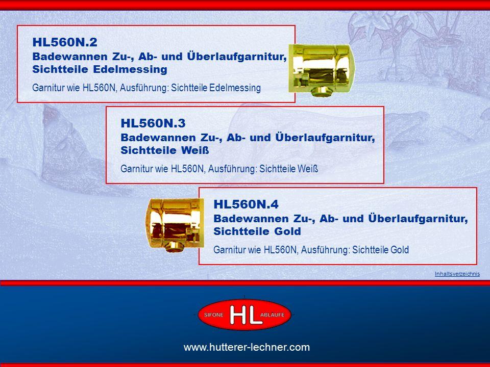 www.hutterer-lechner.com HL560N.L Badewannen Zu, Ab- und Überlaufgarnitur für Wannen mit Mittelablauf Garnitur wie HL560N, Sichtteile Messing verchromt, Ausführung mit langem Edelstahl-Bowdenzug 80 cm Inhaltsverzeichnis HL560N.L2 Sichtteile Edelmessing Garnitur wie HL560N.L Ausführung: Sichtteile Edelmessing HL560N.L3 Sichtteile Weiß Garnitur wie HL560N.L Ausführung: Sichtteile Weiß HL560N.L4 Sichtteile Gold Ausführung wie HL560N.L Ausführung Sichtteile Gold