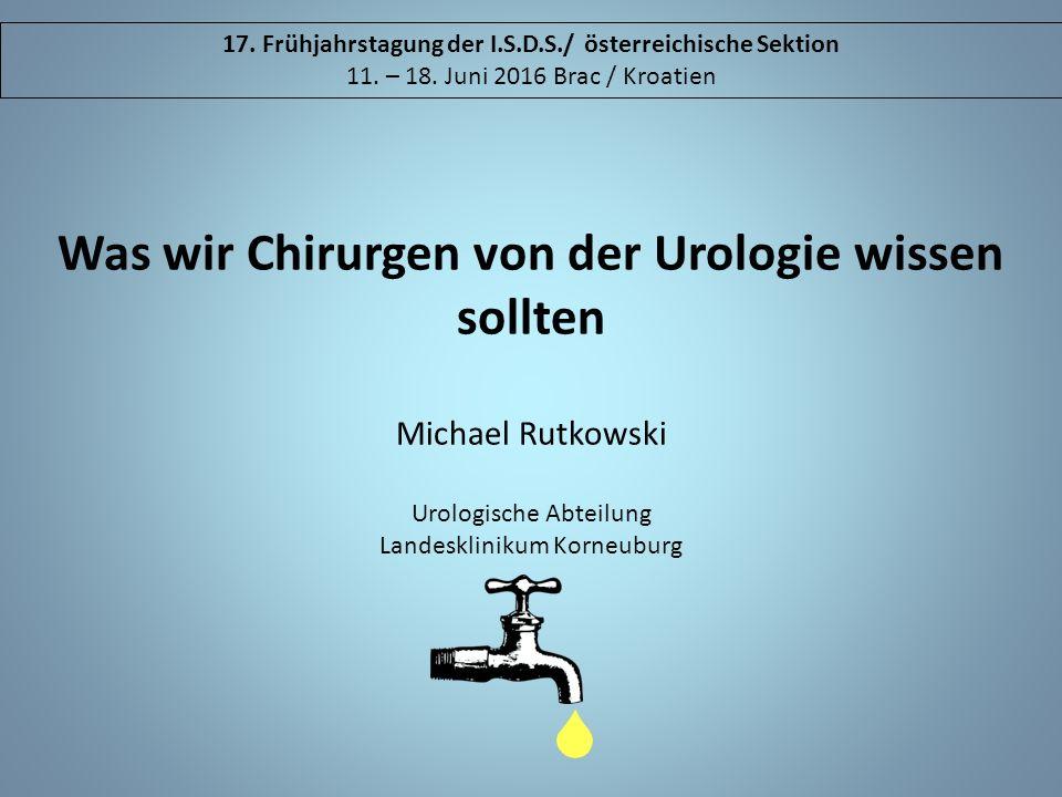 Was wir Chirurgen von der Urologie wissen sollten Michael Rutkowski Urologische Abteilung Landesklinikum Korneuburg 17. Frühjahrstagung der I.S.D.S./