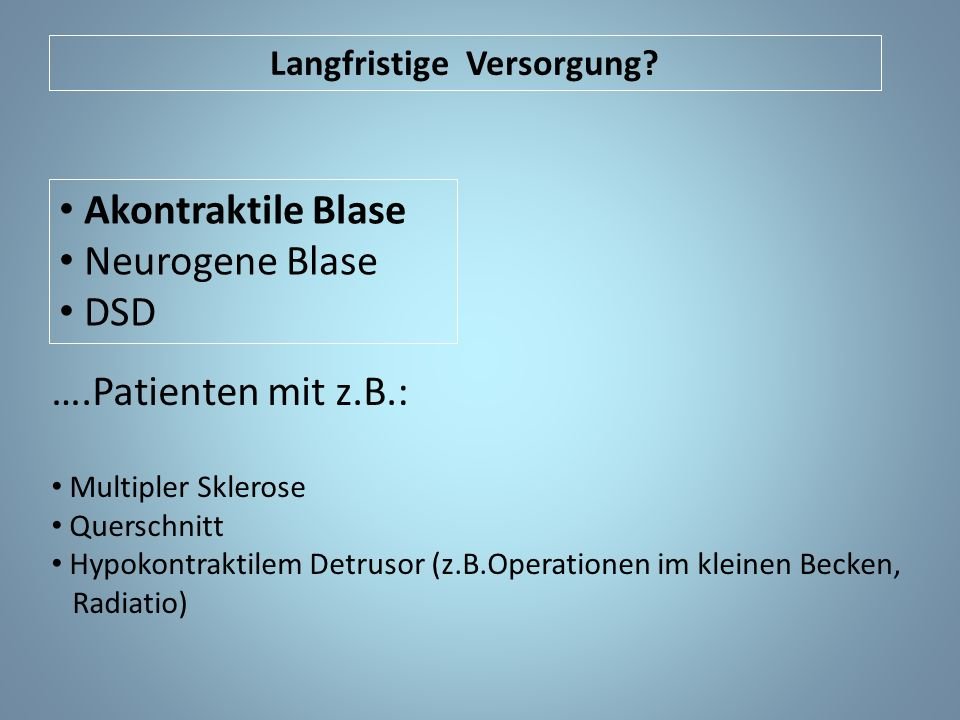 Langfristige Versorgung? Akontraktile Blase Neurogene Blase DSD ….Patienten mit z.B.: Multipler Sklerose Querschnitt Hypokontraktilem Detrusor (z.B.Op