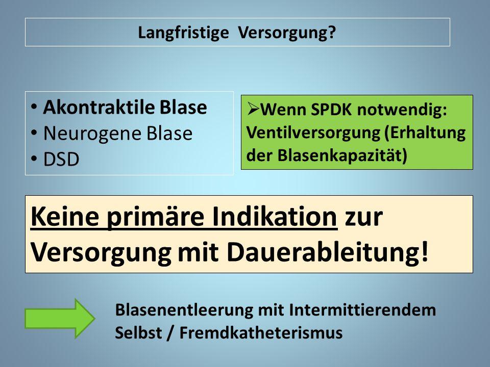 Akontraktile Blase Neurogene Blase DSD Keine primäre Indikation zur Versorgung mit Dauerableitung! Blasenentleerung mit Intermittierendem Selbst / Fre