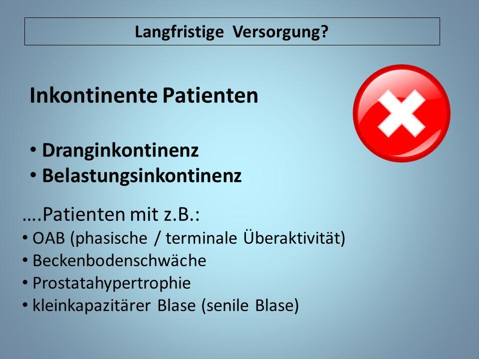 Inkontinente Patienten Dranginkontinenz Belastungsinkontinenz ….Patienten mit z.B.: OAB (phasische / terminale Überaktivität) Beckenbodenschwäche Prostatahypertrophie kleinkapazitärer Blase (senile Blase) Langfristige Versorgung?