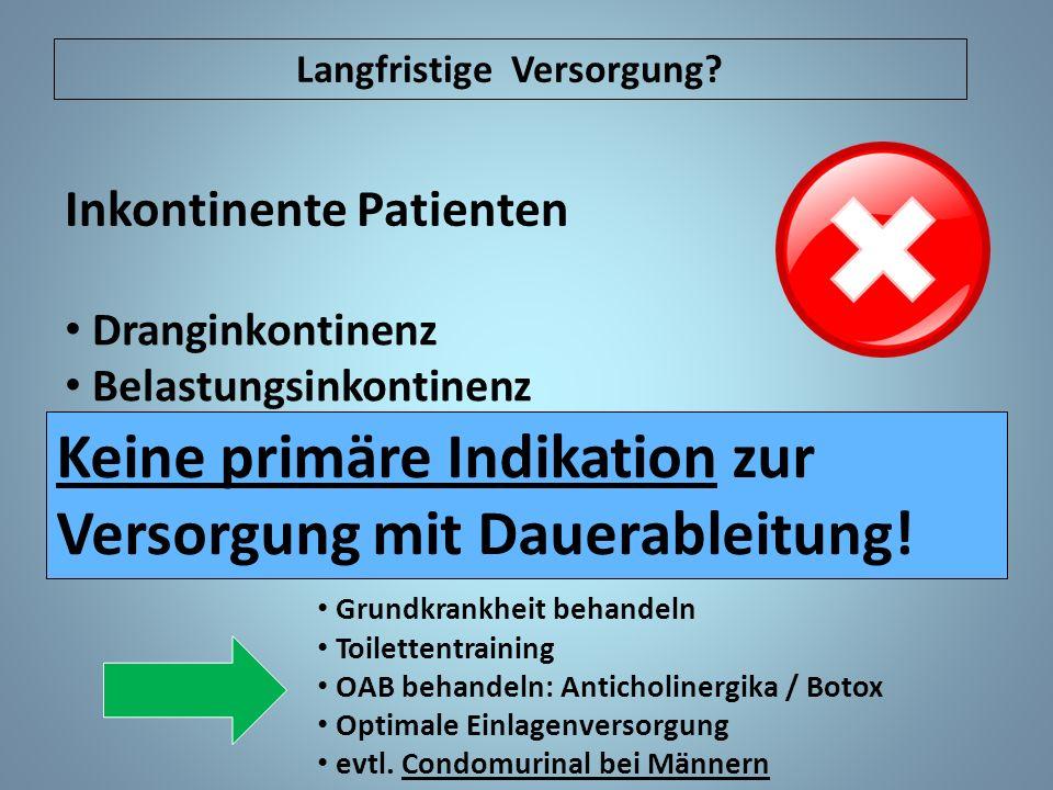 Keine primäre Indikation zur Versorgung mit Dauerableitung! Grundkrankheit behandeln Toilettentraining OAB behandeln: Anticholinergika / Botox Optimal