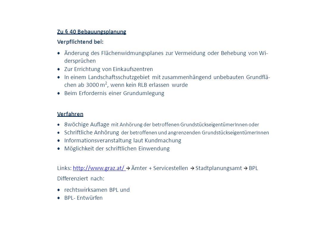 Zu § 40 Bebauungsplanung Verpflichtend bei:  Änderung des Flächenwidmungsplanes zur Vermeidung oder Behebung von Wi- dersprüchen  Zur Errichtung von