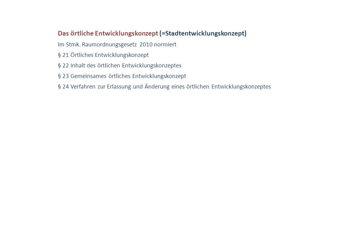 Das örtliche Entwicklungskonzept (=Stadtentwicklungskonzept) Im Stmk. Raumordnungsgesetz 2010 normiert § 21 Örtliches Entwicklungskonzept § 22 Inhalt