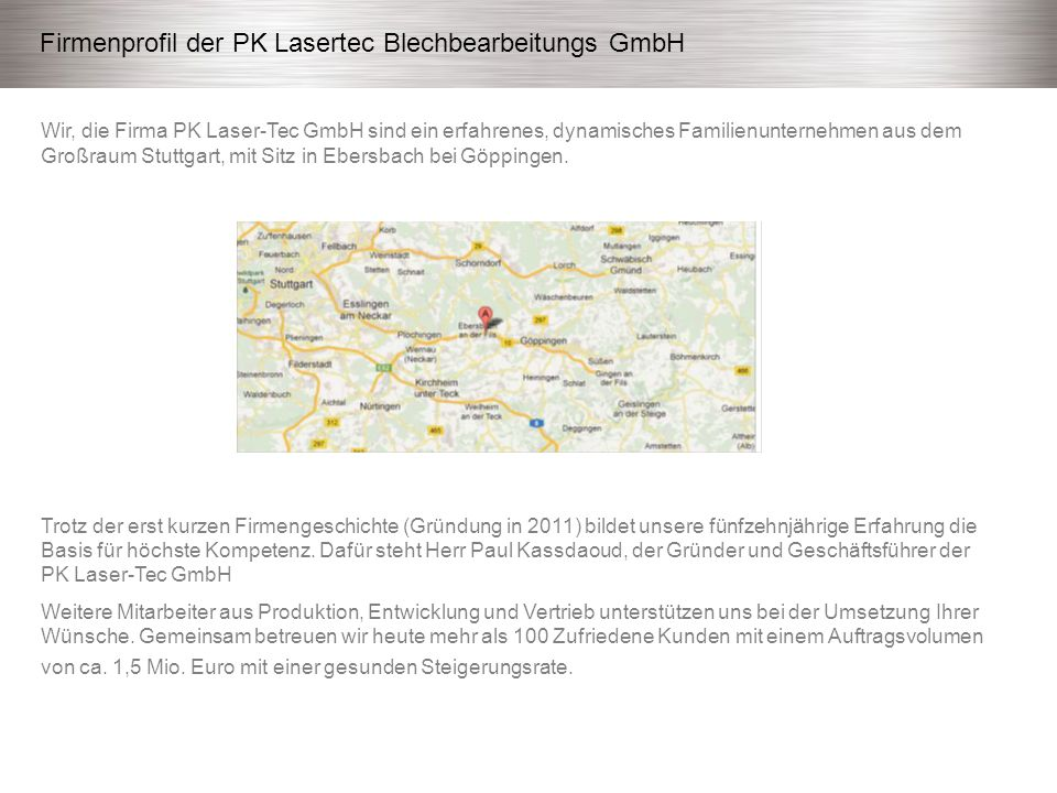 Wir, die Firma PK Laser-Tec GmbH sind ein erfahrenes, dynamisches Familienunternehmen aus dem Großraum Stuttgart, mit Sitz in Ebersbach bei Göppingen.
