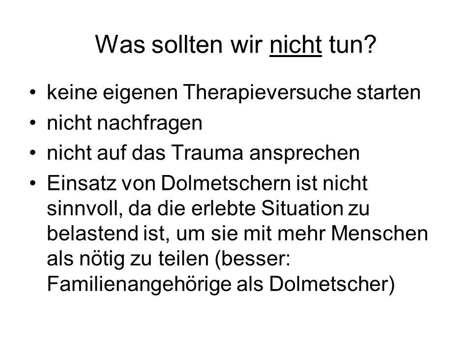 Was sollten wir nicht tun? keine eigenen Therapieversuche starten nicht nachfragen nicht auf das Trauma ansprechen Einsatz von Dolmetschern ist nicht