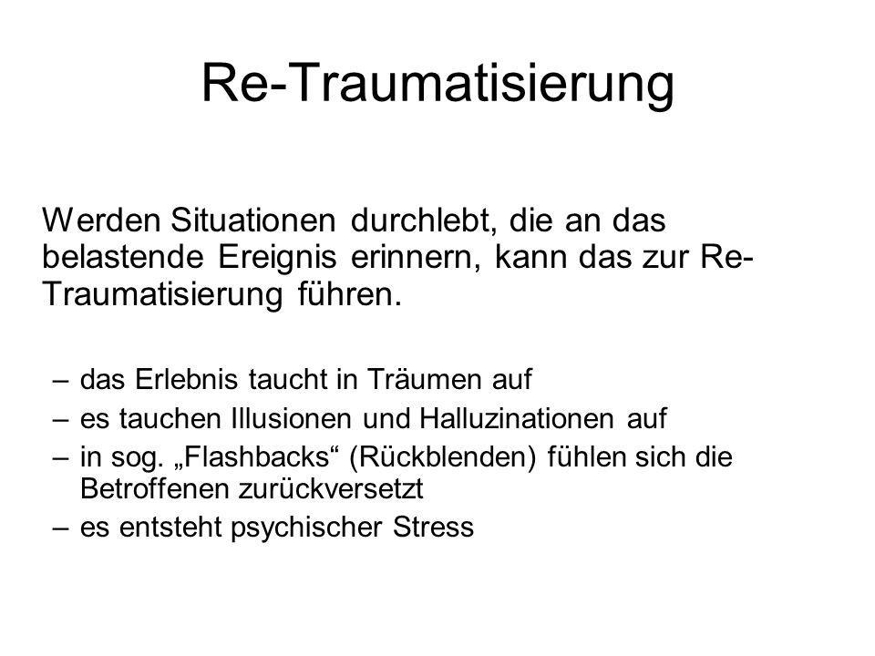 Re-Traumatisierung Werden Situationen durchlebt, die an das belastende Ereignis erinnern, kann das zur Re- Traumatisierung führen. –das Erlebnis tauch