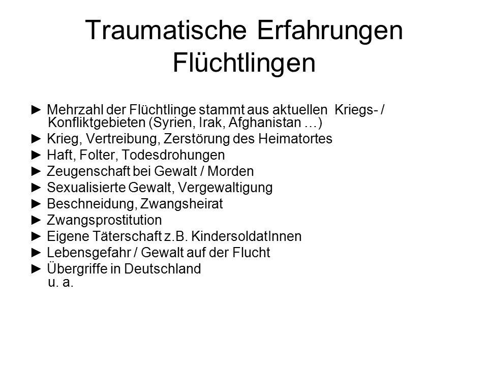 Traumatische Erfahrungen Flüchtlingen ► Mehrzahl der Flüchtlinge stammt aus aktuellen Kriegs- / Konfliktgebieten (Syrien, Irak, Afghanistan …) ► Krieg
