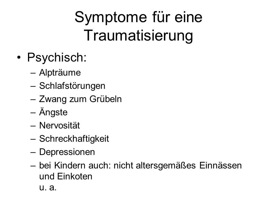 Symptome für eine Traumatisierung Psychisch: –Alpträume –Schlafstörungen –Zwang zum Grübeln –Ängste –Nervosität –Schreckhaftigkeit –Depressionen –bei