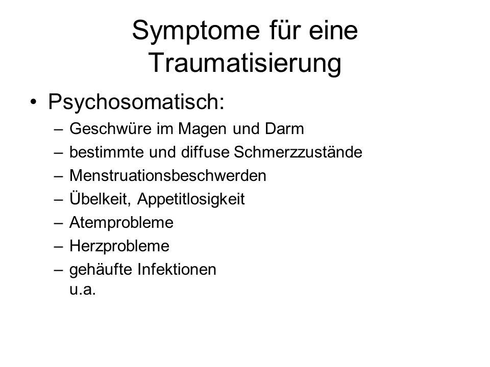 Symptome für eine Traumatisierung Psychosomatisch: –Geschwüre im Magen und Darm –bestimmte und diffuse Schmerzzustände –Menstruationsbeschwerden –Übel