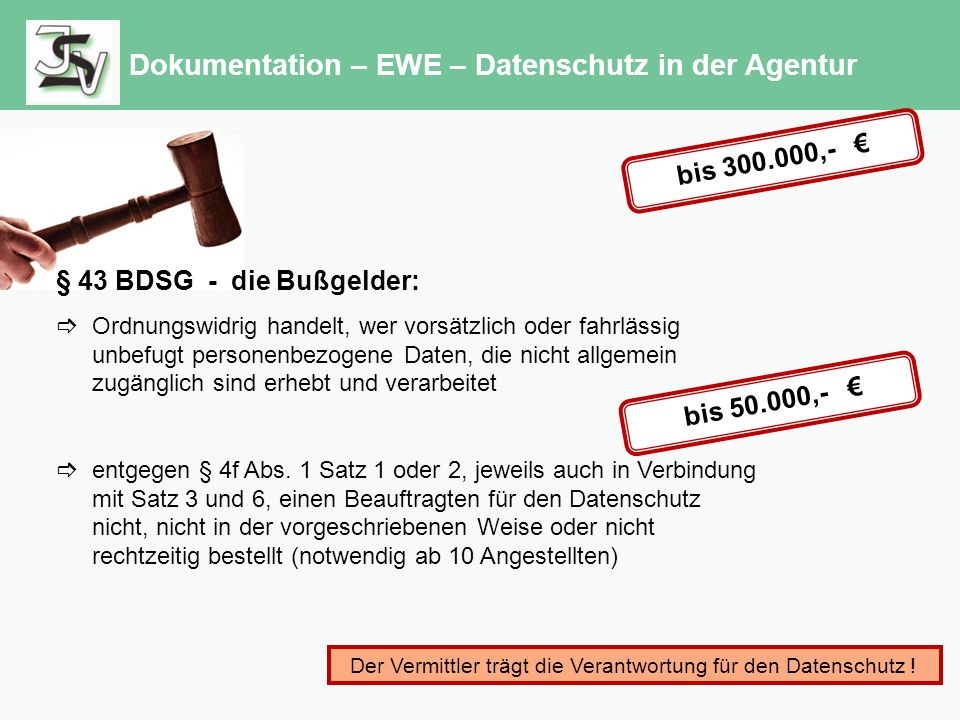 Dokumentation – EWE – Datenschutz in der Agentur § 43 BDSG - die Bußgelder:  Ordnungswidrig handelt, wer vorsätzlich oder fahrlässig unbefugt personenbezogene Daten, die nicht allgemein zugänglich sind erhebt und verarbeitet  entgegen § 4f Abs.