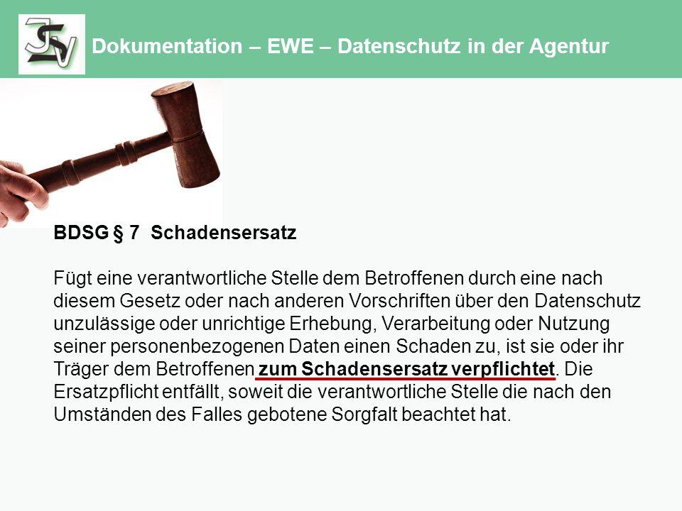 Dokumentation – EWE – Datenschutz in der Agentur BDSG § 7 Schadensersatz Fügt eine verantwortliche Stelle dem Betroffenen durch eine nach diesem Gesetz oder nach anderen Vorschriften über den Datenschutz unzulässige oder unrichtige Erhebung, Verarbeitung oder Nutzung seiner personenbezogenen Daten einen Schaden zu, ist sie oder ihr Träger dem Betroffenen zum Schadensersatz verpflichtet.