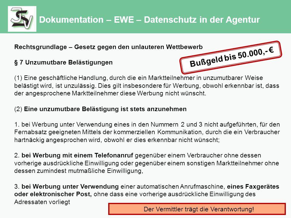 Dokumentation – EWE – Datenschutz in der Agentur Rechtsgrundlage – Gesetz gegen den unlauteren Wettbewerb § 7 Unzumutbare Belästigungen (1) Eine geschäftliche Handlung, durch die ein Marktteilnehmer in unzumutbarer Weise belästigt wird, ist unzulässig.
