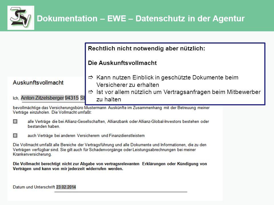 Dokumentation – EWE – Datenschutz in der Agentur Rechtlich nicht notwendig aber nützlich: Die Auskunftsvollmacht  Kann nutzen Einblick in geschützte Dokumente beim Versicherer zu erhalten  Ist vor allem nützlich um Vertragsanfragen beim Mitbewerber zu halten