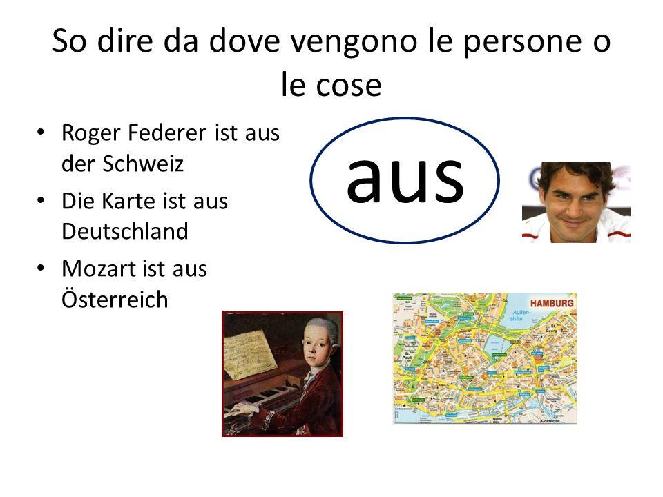 So dire da dove vengono le persone o le cose Roger Federer ist aus der Schweiz Die Karte ist aus Deutschland Mozart ist aus Österreich aus