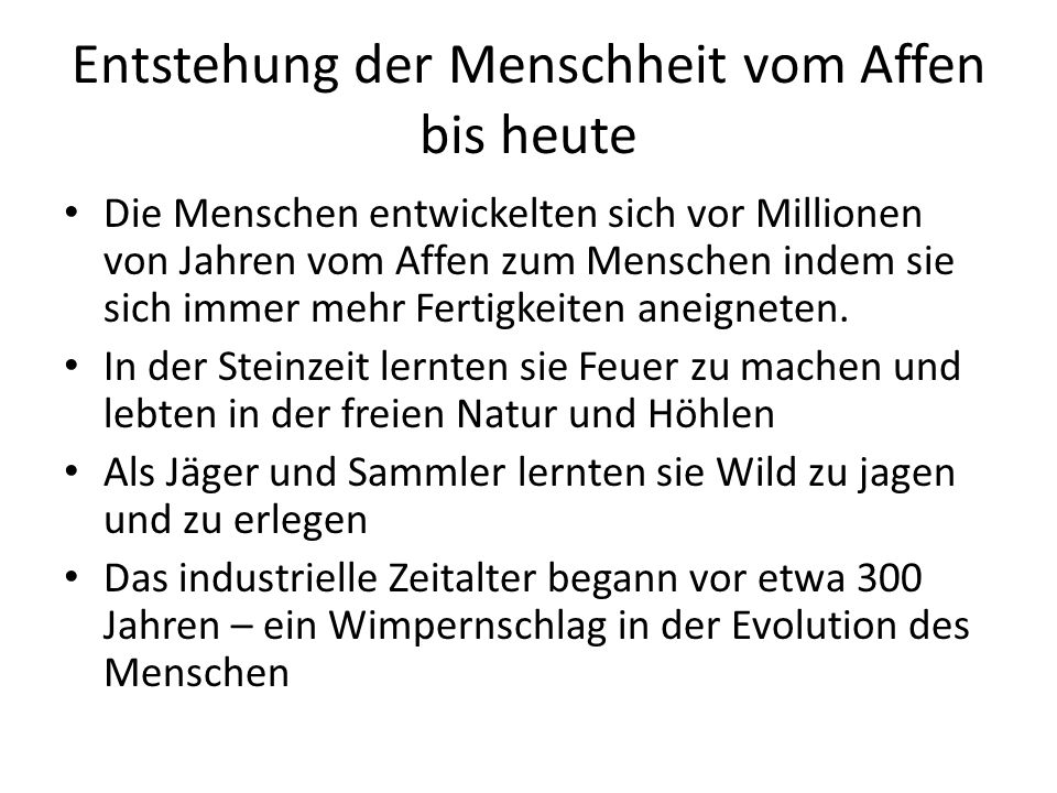 Entstehung der Menschheit vom Affen bis heute Die Menschen entwickelten sich vor Millionen von Jahren vom Affen zum Menschen indem sie sich immer mehr Fertigkeiten aneigneten.