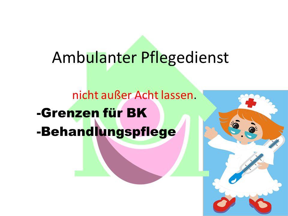 Ambulanter Pflegedienst nicht außer Acht lassen. -Grenzen für BK -Behandlungspflege