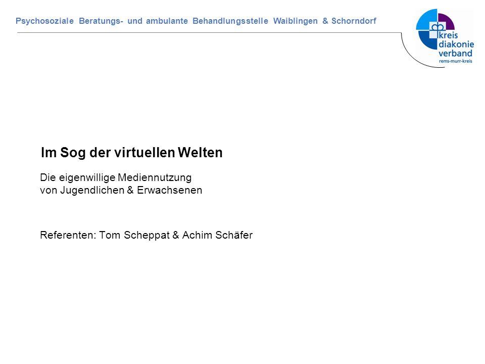 Psychosoziale Beratungs- und ambulante Behandlungsstelle Waiblingen & Schorndorf Im Sog der virtuellen Welten Die eigenwillige Mediennutzung von Jugen