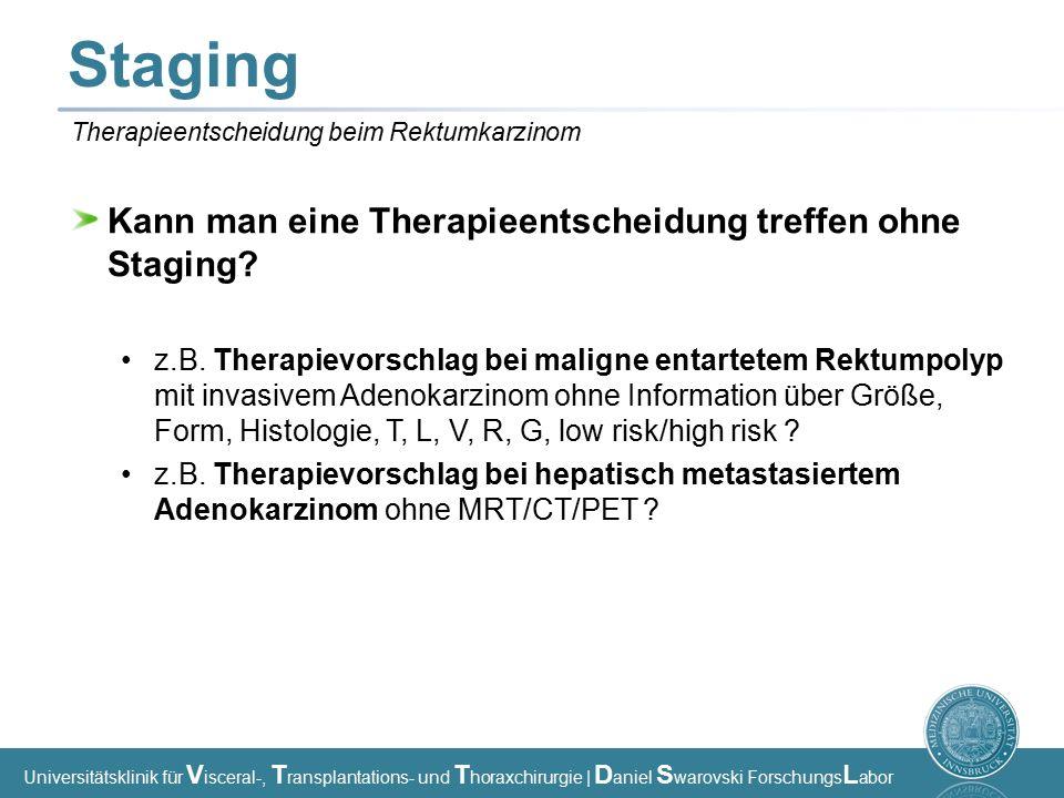 Universitätsklinik für V isceral-, T ransplantations- und T horaxchirurgie | D aniel S warovski Forschungs L abor Staging Kann man eine Therapieentscheidung treffen ohne Staging.