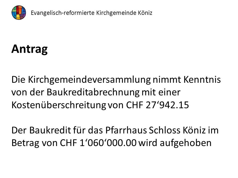 Antrag Die Kirchgemeindeversammlung nimmt Kenntnis von der Baukreditabrechnung mit einer Kostenüberschreitung von CHF 27'942.15 Der Baukredit für das Pfarrhaus Schloss Köniz im Betrag von CHF 1'060'000.00 wird aufgehoben Evangelisch-reformierte Kirchgemeinde Köniz