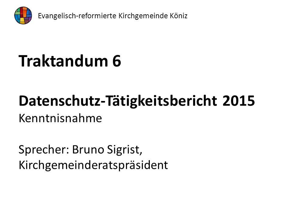 Traktandum 6 Datenschutz-Tätigkeitsbericht 2015 Kenntnisnahme Sprecher: Bruno Sigrist, Kirchgemeinderatspräsident Evangelisch-reformierte Kirchgemeinde Köniz