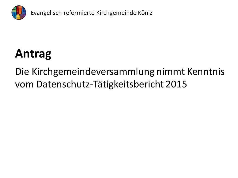 Antrag Die Kirchgemeindeversammlung nimmt Kenntnis vom Datenschutz-Tätigkeitsbericht 2015 Evangelisch-reformierte Kirchgemeinde Köniz