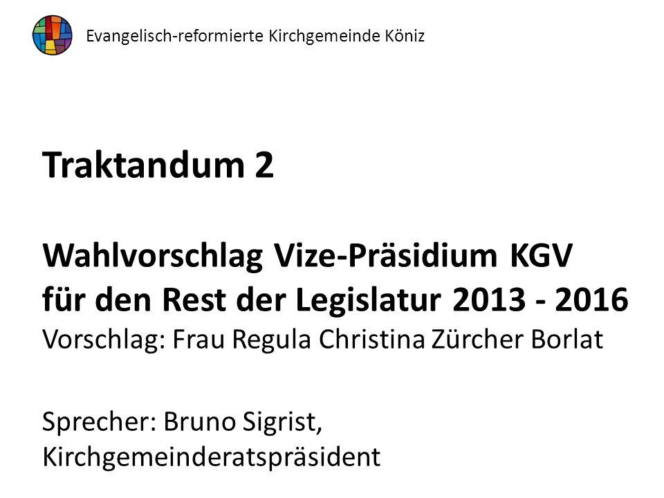 Traktandum 2 Wahlvorschlag Vize-Präsidium KGV für den Rest der Legislatur 2013 - 2016 Vorschlag: Frau Regula Christina Zürcher Borlat Sprecher: Bruno