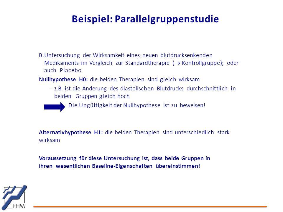 B.Untersuchung der Wirksamkeit eines neuen blutdrucksenkenden Medikaments im Vergleich zur Standardtherapie (  Kontrollgruppe); oder auch Placebo Nullhypothese H0: die beiden Therapien sind gleich wirksam  z.B.