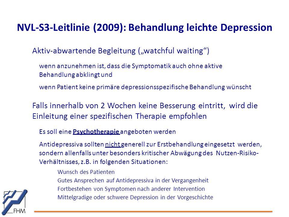 """NVL-S3-Leitlinie (2009): Behandlung leichte Depression Aktiv-abwartende Begleitung (""""watchful waiting ) wenn anzunehmen ist, dass die Symptomatik auch ohne aktive Behandlung abklingt und wenn Patient keine primäre depressionsspezifische Behandlung wünscht Falls innerhalb von 2 Wochen keine Besserung eintritt, wird die Einleitung einer spezifischen Therapie empfohlen Es soll eine Psychotherapie angeboten werden Antidepressiva sollten nicht generell zur Erstbehandlung eingesetzt werden, sondern allenfalls unter besonders kritischer Abwägung des Nutzen-Risiko- Verhältnisses, z.B."""