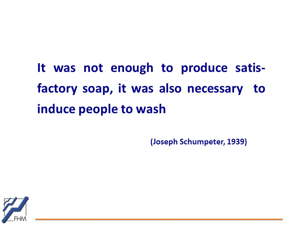 It was not enough to produce satis- factory soap, it was also necessary to induce people to wash (Joseph Schumpeter, 1939)
