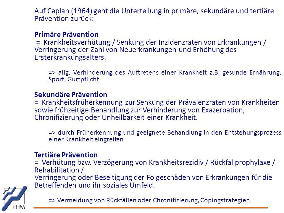 Auf Caplan (1964) geht die Unterteilung in primäre, sekundäre und tertiäre Prävention zurück: Primäre Prävention = Krankheitsverhütung / Senkung der Inzidenzraten von Erkrankungen / Verringerung der Zahl von Neuerkrankungen und Erhöhung des Ersterkrankungsalters.