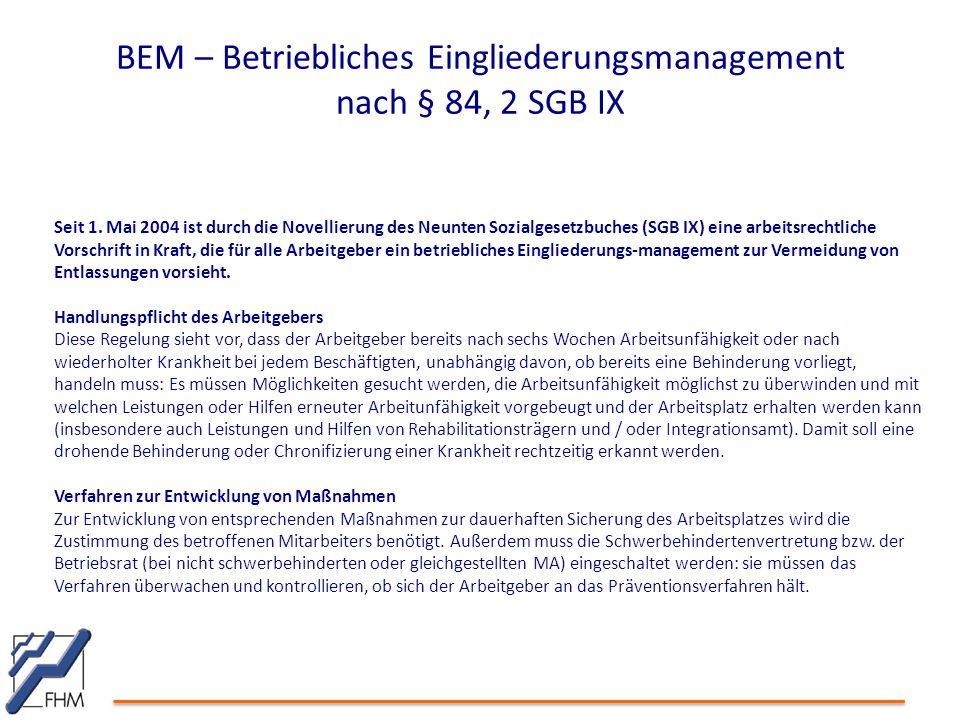 BEM – Betriebliches Eingliederungsmanagement nach § 84, 2 SGB IX Seit 1. Mai 2004 ist durch die Novellierung des Neunten Sozialgesetzbuches (SGB IX) e