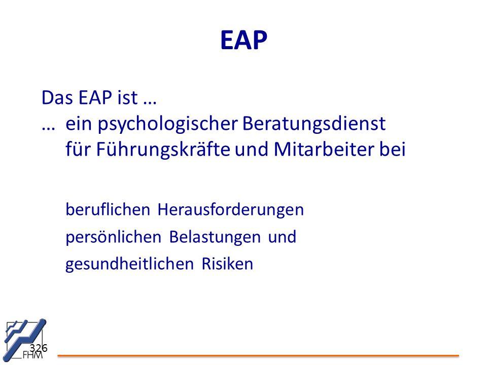326 EAP Das EAP ist … …ein psychologischer Beratungsdienst für Führungskräfte und Mitarbeiter bei beruflichen Herausforderungen persönlichen Belastungen und gesundheitlichen Risiken