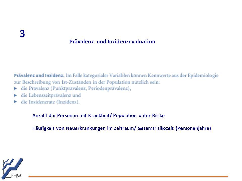 3 Prävalenz- und Inzidenzevaluation Anzahl der Personen mit Krankheit/ Population unter Risiko Häufigkeit von Neuerkrankungen im Zeitraum/ Gesamtrisikozeit (Personenjahre)